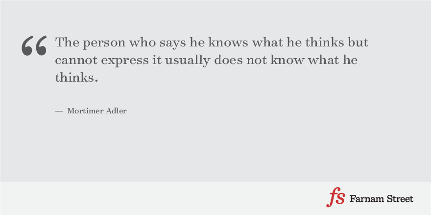 The person who says he knows what he thinks but cannot express it usually does not know what he thinks. — Mortimer Adler