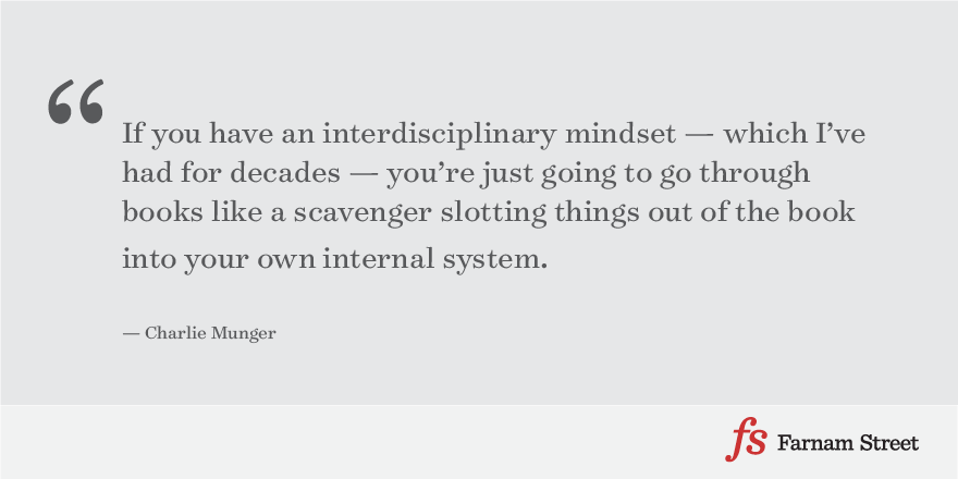 If you have an interdisciplinary mindset — which I've had for decades — you're just going to go through books like a scavenger slotting things out of the book into your own internal system. — Charlie Munger