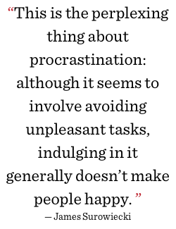 This is the perplexing thing about procrastination: although it seems to involve avoiding unpleasant tasks, indulging in it generally doesn't make people happy.