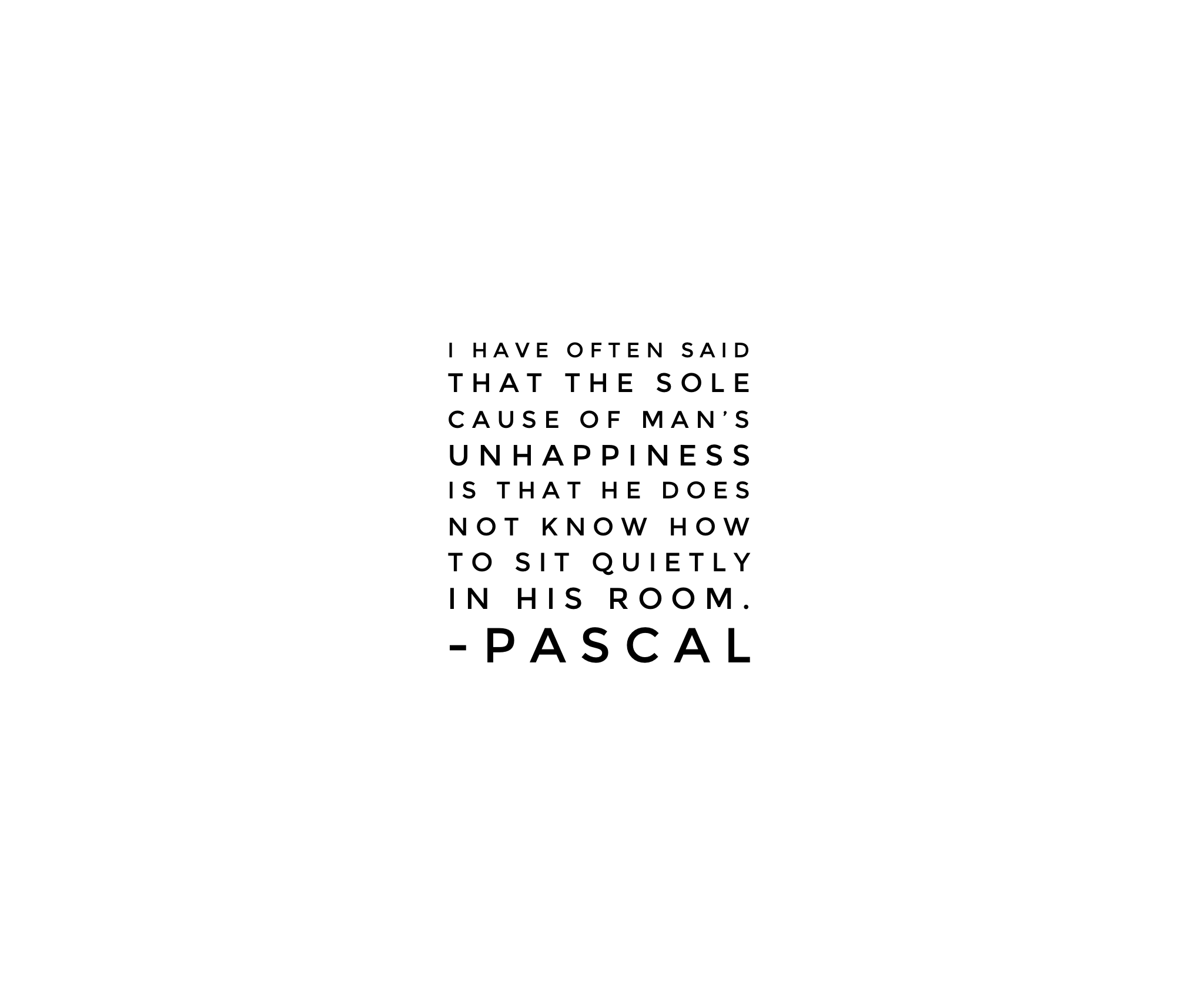"""""""I have often said that the sole cause of man's unhappiness is that he does not know how to sit quietly in his room."""" — Pascal"""