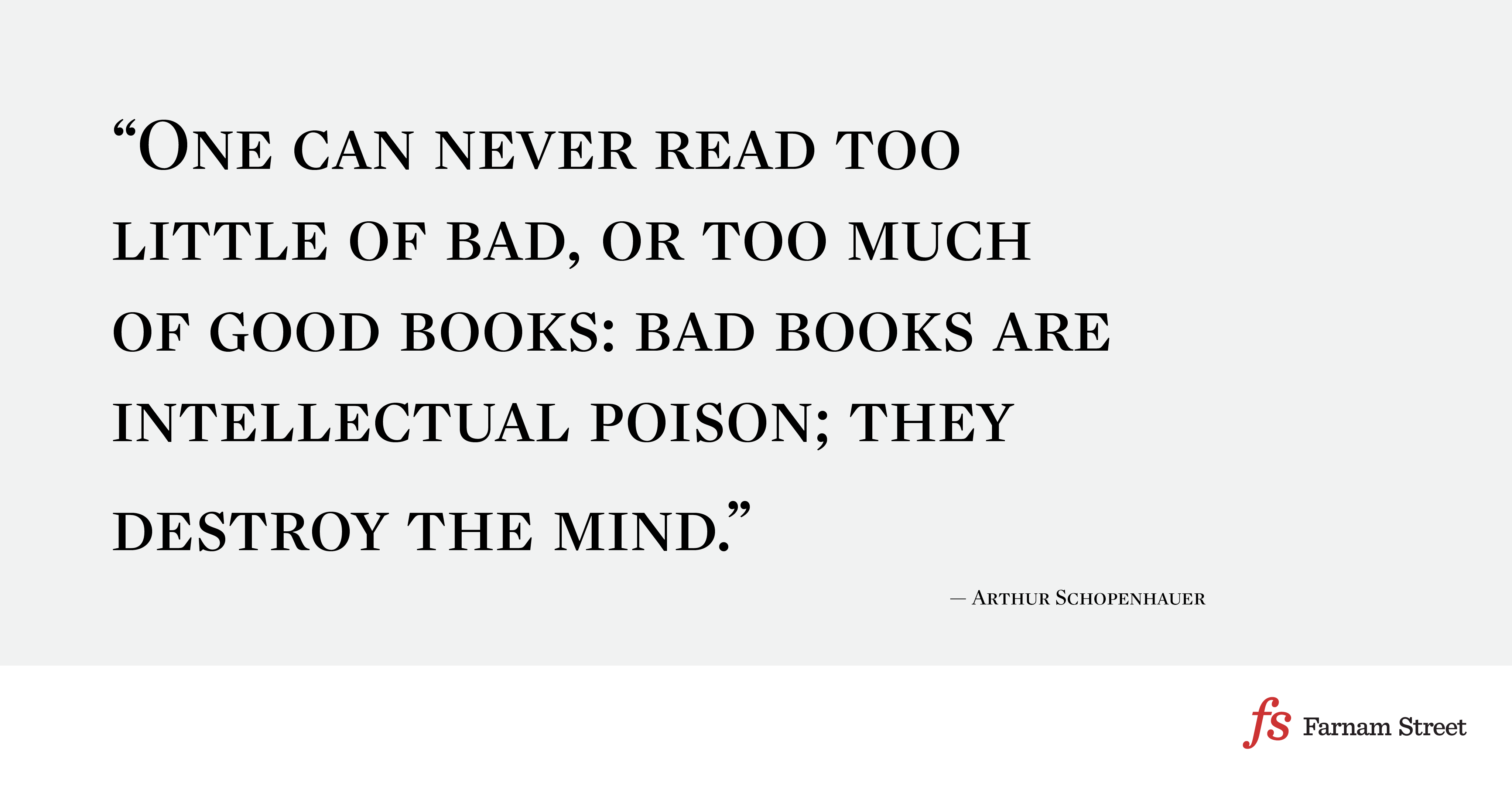 One can never read too little of bad, or too much of good books: bad books are intellectual poison; they destroy the mind.