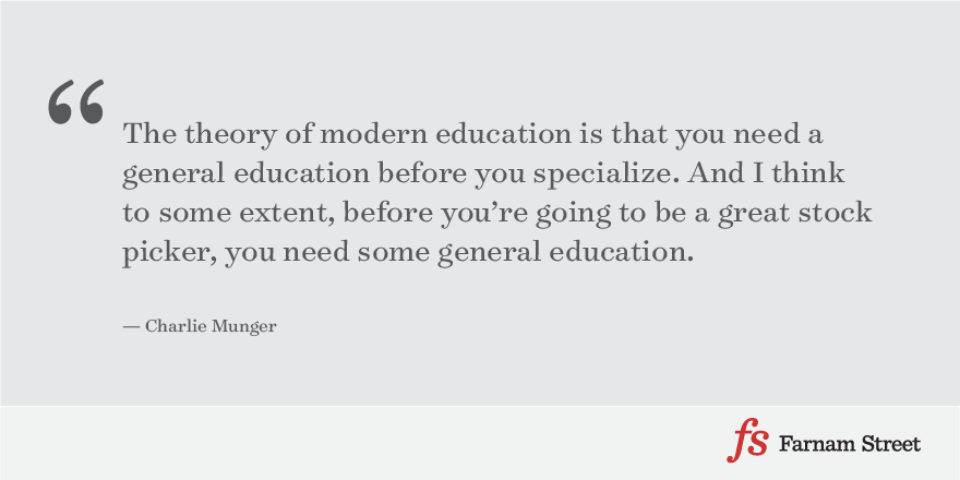 The theory of modern education is that you need a general education before you specialize. And I think to some extent, before you're going to be a great stock picker, you need some general education.