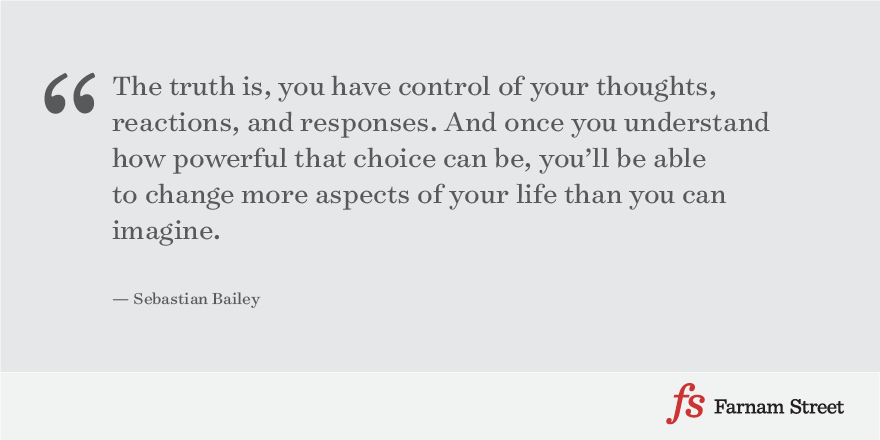 The truth is, you have control of your thoughts, reactions, and responses. And once you understand how powerful that choice can be, you'll be able to change more aspects of your life than you can imagine.