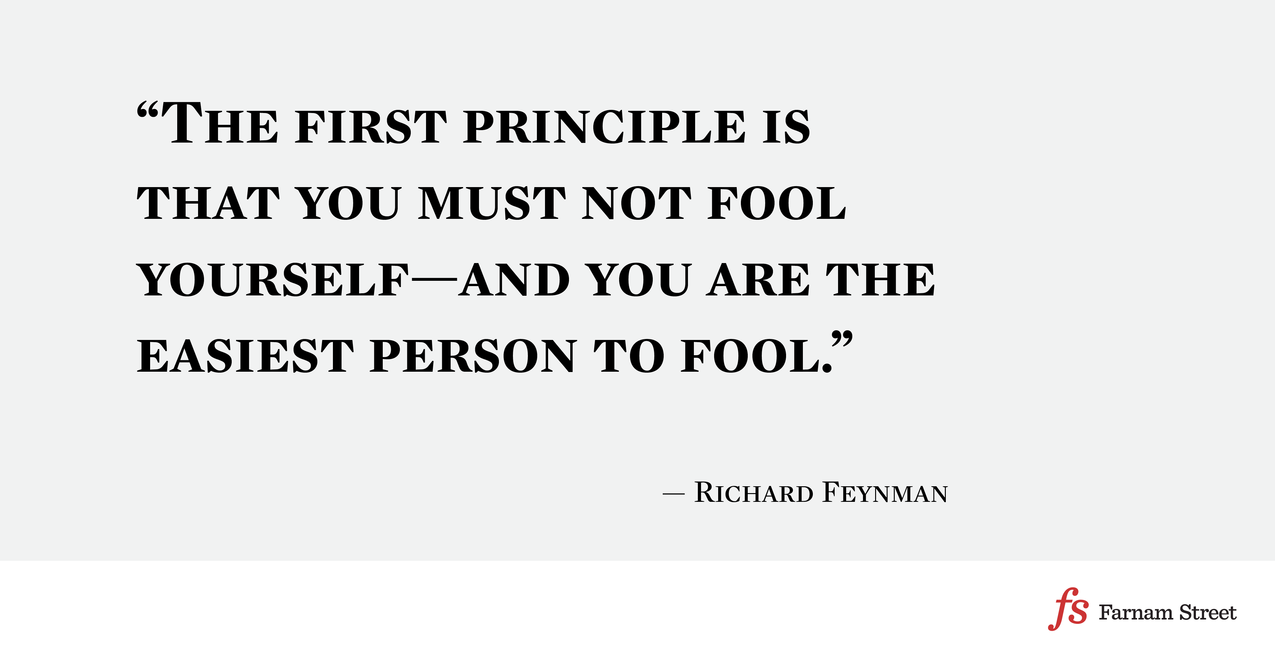 The first principle is that you must not fool yourself—and you are the easiest person to fool
