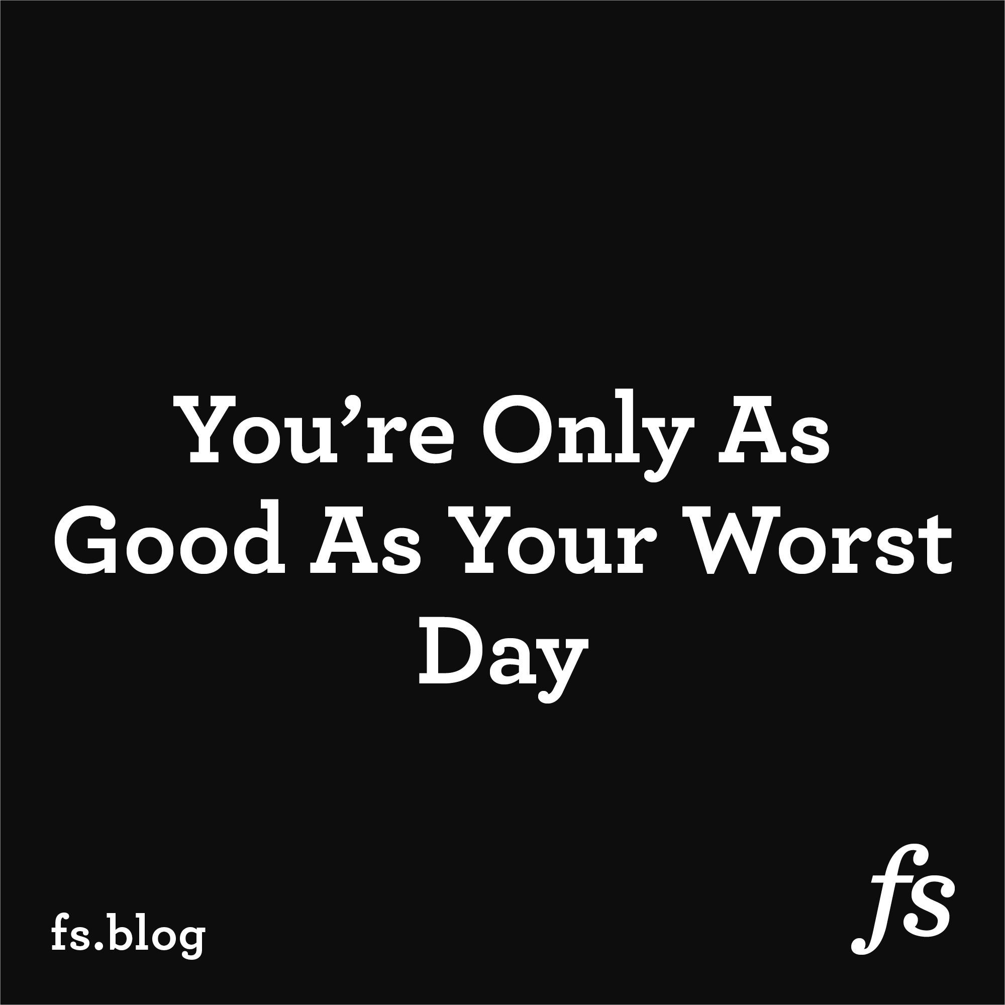 You're Only As Good As Your Worst Day